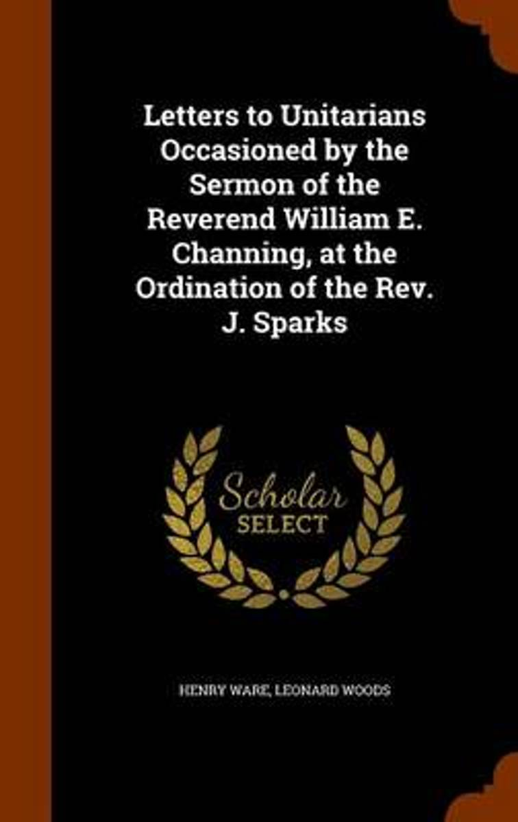 Letters to Unitarians Occasioned by the Sermon of the Reverend William E. Channing, at the Ordination of the REV. J. Sparks