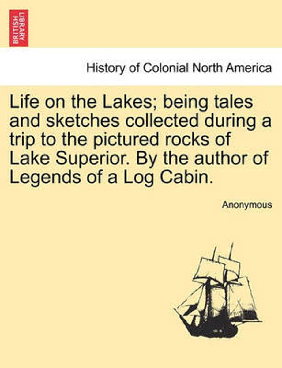 Life on the Lakes; Being Tales and Sketches Collected During a Trip to the Pictured Rocks of Lake Superior. by the Author of Legends of a Log Cabin. Vol. I