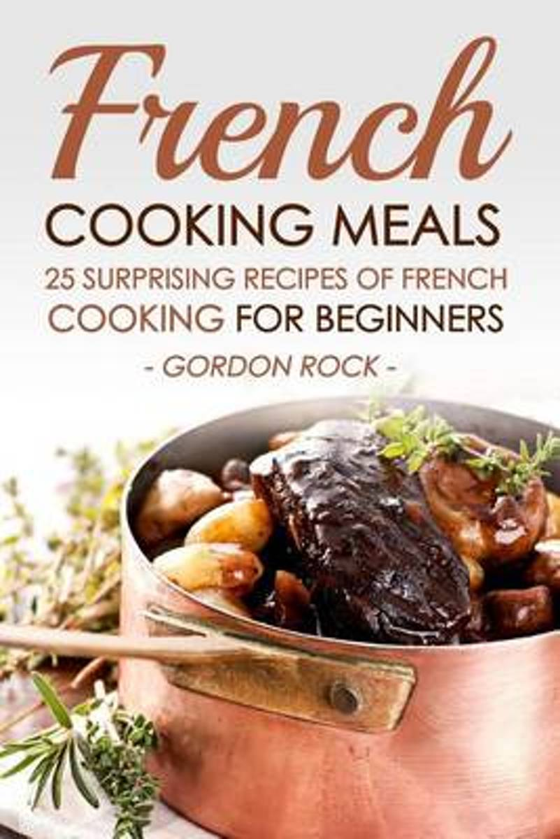 French Cooking Meals, 25 Surprising Recipes of French Cooking for Beginners