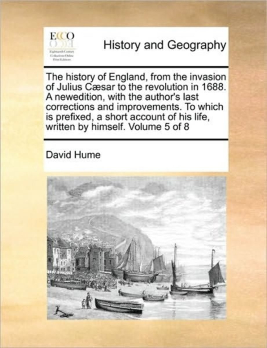 The History of England, from the Invasion of Julius Caesar to the Revolution in 1688. a Newedition, with the Author's Last Corrections and Improvements. to Which Is Prefixed, a Short Account