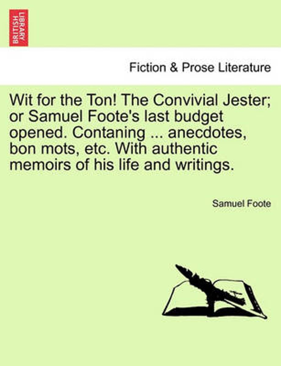 Wit for the Ton! the Convivial Jester; Or Samuel Foote's Last Budget Opened. Contaning ... Anecdotes, Bon Mots, Etc. with Authentic Memoirs of His Life and Writings.