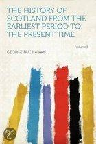 The History of Scotland From the Earliest Period to the Present Time Volume 3