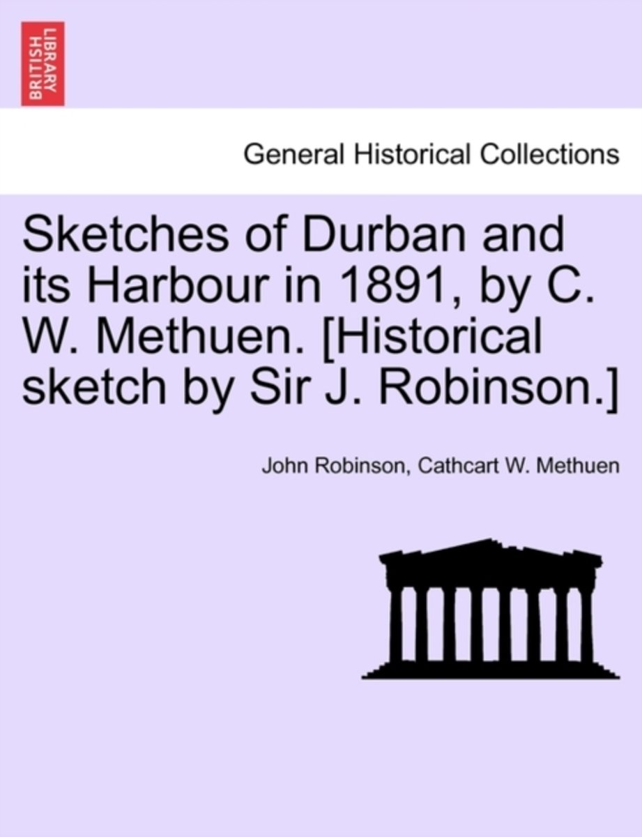 Sketches of Durban and Its Harbour in 1891, by C. W. Methuen. [Historical Sketch by Sir J. Robinson.]