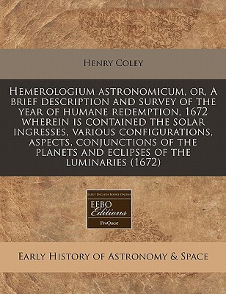 Hemerologium Astronomicum, Or, a Brief Description and Survey of the Year of Humane Redemption, 1672 ... Wherein Is Contained the Solar Ingresses, Various Configurations, Aspects, Conjunction