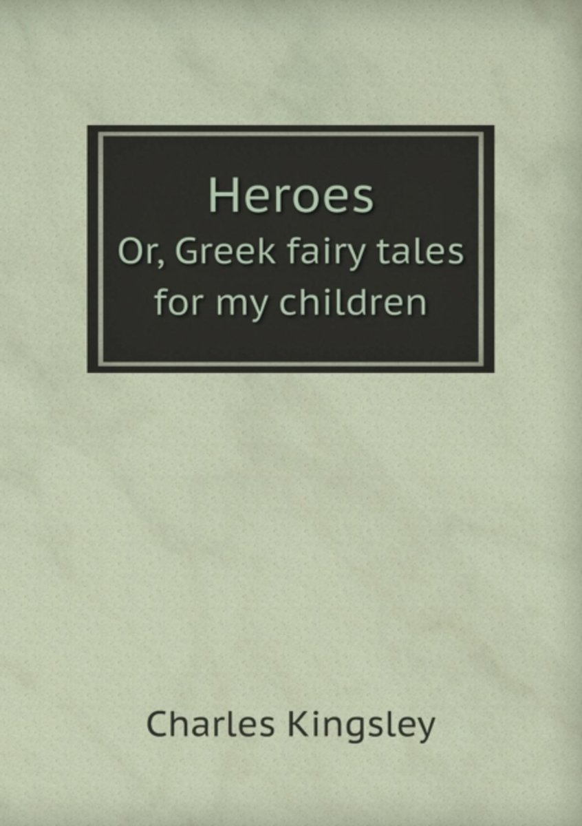Heroes Or, Greek Fairy Tales for My Children