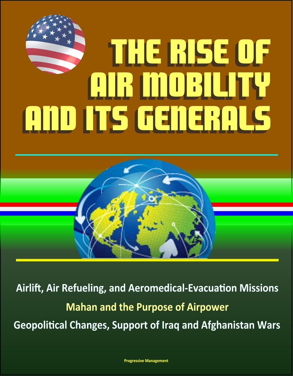 The Rise of Air Mobility and Its Generals: Airlift, Air Refueling, and Aeromedical-Evacuation Missions, Mahan and the Purpose of Airpower, Geopolitical Changes, Support of Iraq and Afghanista