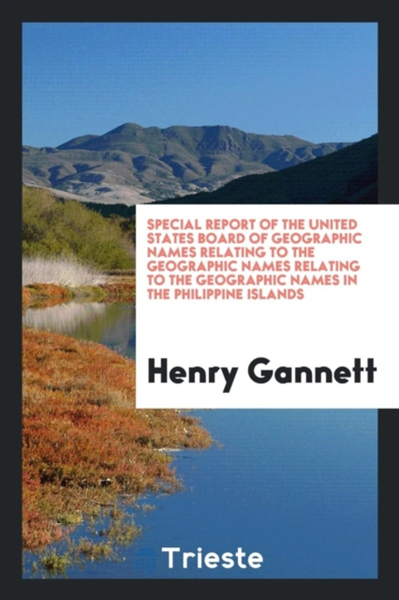 Special Report of the United States Board of Geographic Names Relating to the Geographic Names Relating to the Geographic Names in the Philippine Islands