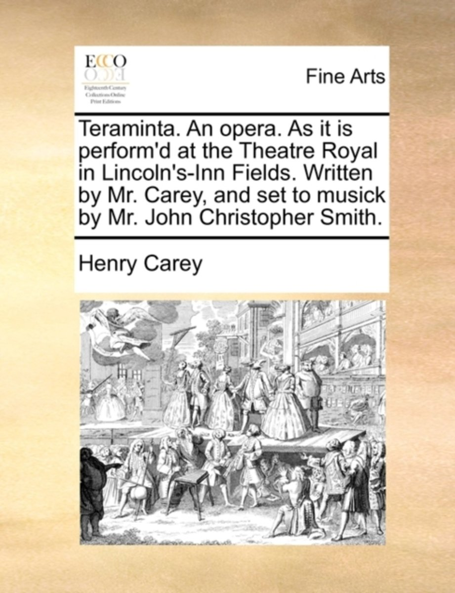 Teraminta. an Opera. as It Is Perform'd at the Theatre Royal in Lincoln's-Inn Fields. Written by Mr. Carey, and Set to Musick by Mr. John Christopher Smith