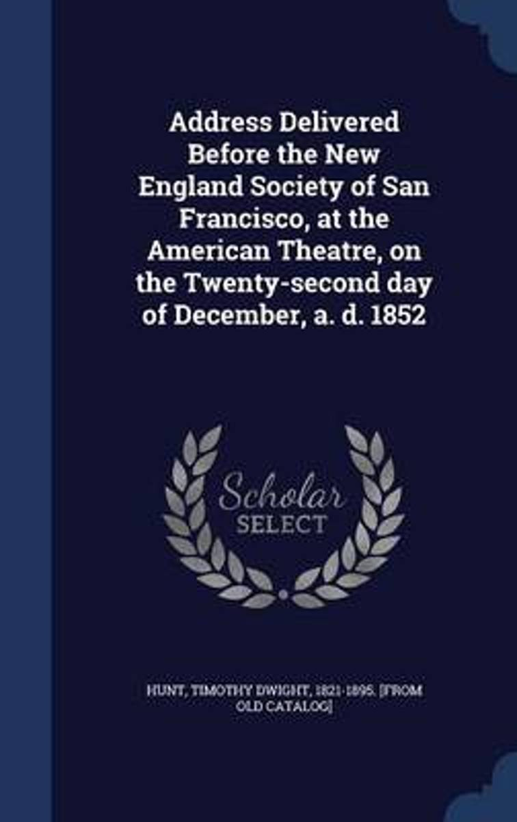 Address Delivered Before the New England Society of San Francisco, at the American Theatre, on the Twenty-Second Day of December, A. D. 1852