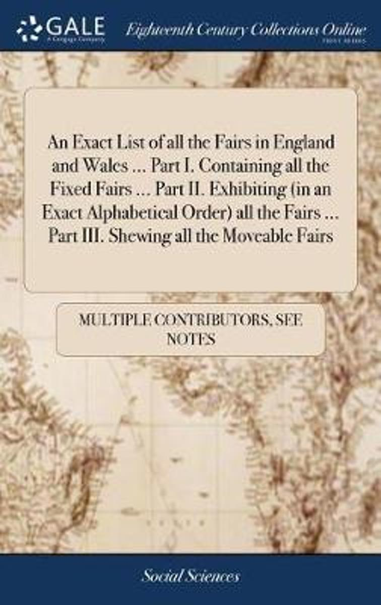 An Exact List of All the Fairs in England and Wales ... Part I. Containing All the Fixed Fairs ... Part II. Exhibiting (in an Exact Alphabetical Order) All the Fairs ... Part III. Shewing All