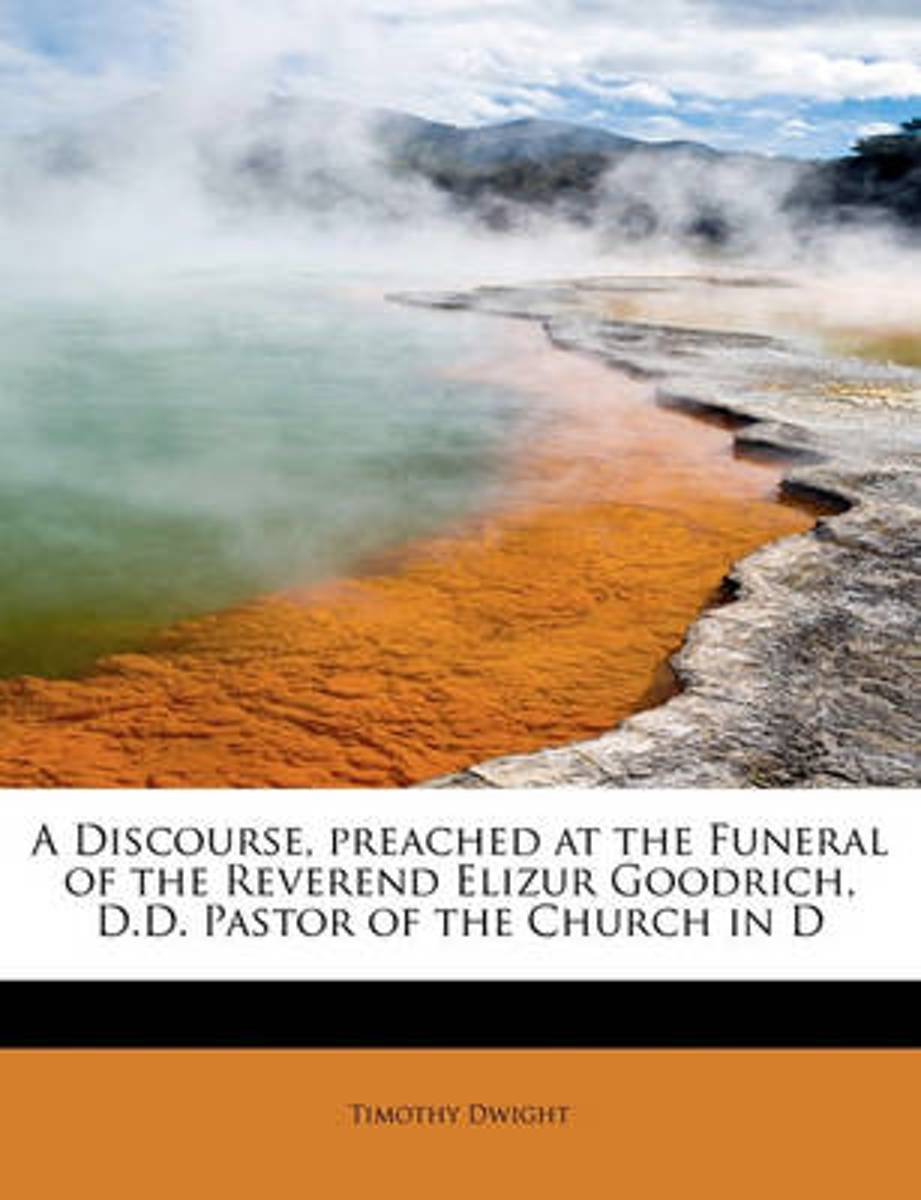 A Discourse, Preached at the Funeral of the Reverend Elizur Goodrich, D.D. Pastor of the Church in D