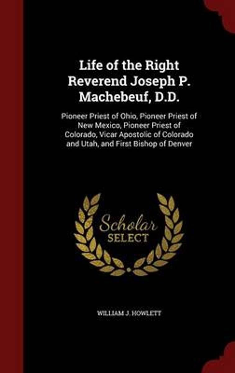 Life of the Right Reverend Joseph P. Machebeuf, D.D., Pioneer Priest of Ohio, Pioneer Priest of New Mexico, Pioneer Priest of Colorado, Vicar Apostolic of Colorado and Utah, and First Bishop