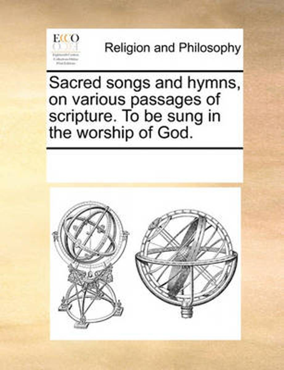 Sacred Songs and Hymns, on Various Passages of Scripture. to Be Sung in the Worship of God.