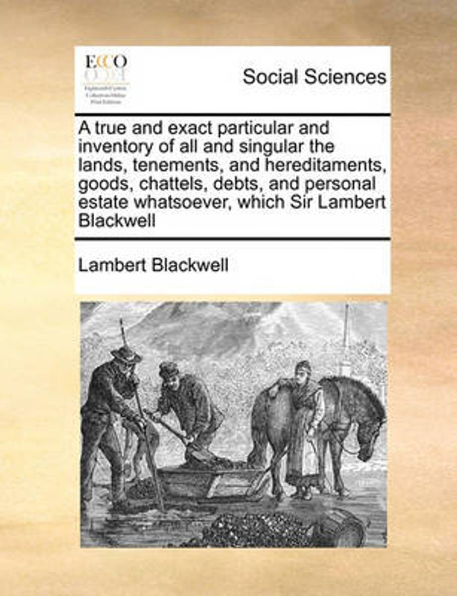 A True and Exact Particular and Inventory of All and Singular the Lands, Tenements, and Hereditaments, Goods, Chattels, Debts, and Personal Estate Whatsoever, Which Sir Lambert Blackwell