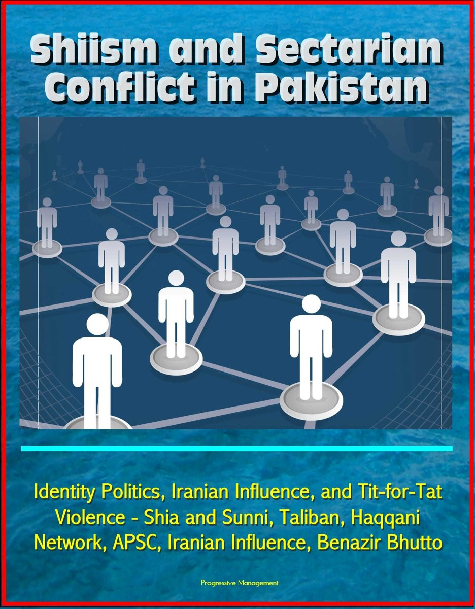 Shiism and Sectarian Conflict in Pakistan: Identity Politics, Iranian Influence, and Tit-for-Tat Violence - Shia and Sunni, Taliban, Haqqani Network, APSC, Iranian Influence, Benazir Bhutto