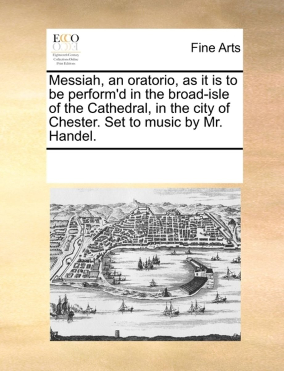 Messiah, an Oratorio, as It Is to Be Perform'd in the Broad-Isle of the Cathedral, in the City of Chester. Set to Music by Mr. Handel