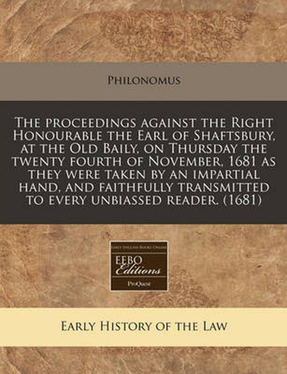 The Proceedings Against the Right Honourable the Earl of Shaftsbury, at the Old Baily, on Thursday the Twenty Fourth of November, 1681 as They Were Taken by an Impartial Hand, and Faithfully