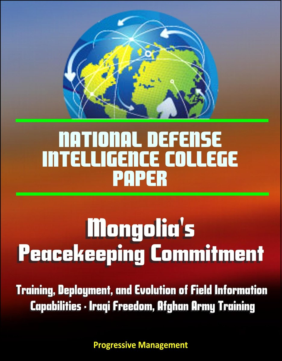 National Defense Intelligence College Paper: Mongolia's Peacekeeping Commitment - Training, Deployment, and Evolution of Field Information Capabilities - Iraqi Freedom, Afghan Army Training