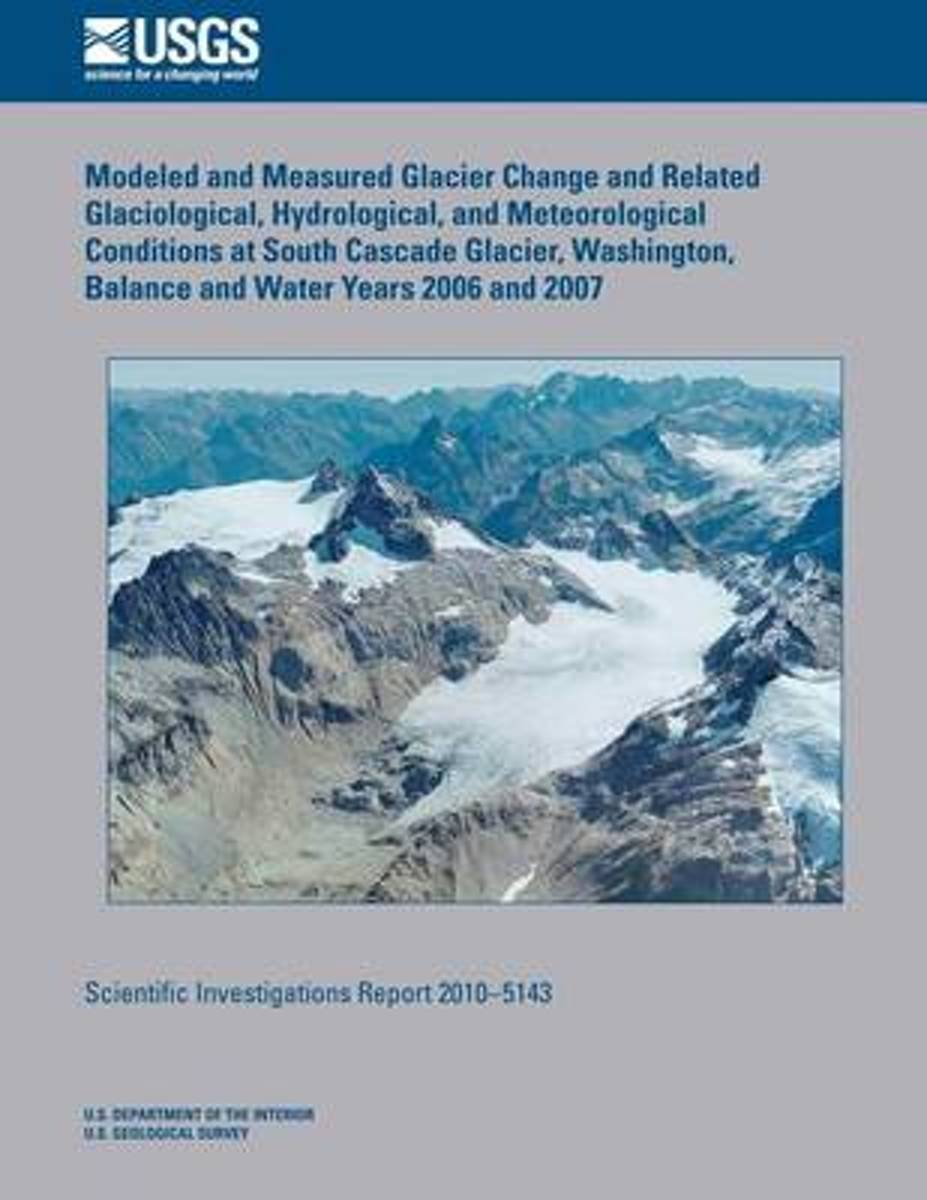 Modeled and Measured Glacier Change and Related Glaciological, Hydrological, and Meteorological Conditions at South Cascade Glacier, Washington, Balance and Water Years 2006 and 2007