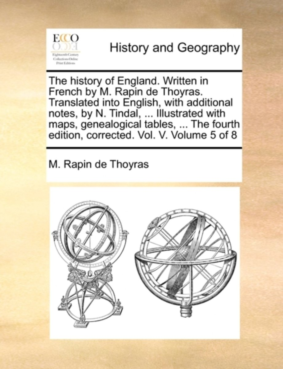 The History of England. Written in French by M. Rapin de Thoyras. Translated Into English, with Additional Notes, by N. Tindal, ... Illustrated with Maps, Genealogical Tables, ... the Fourth
