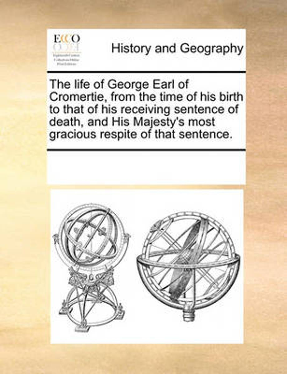 The Life of George Earl of Cromertie, from the Time of His Birth to That of His Receiving Sentence of Death, and His Majesty's Most Gracious Respite of That Sentence