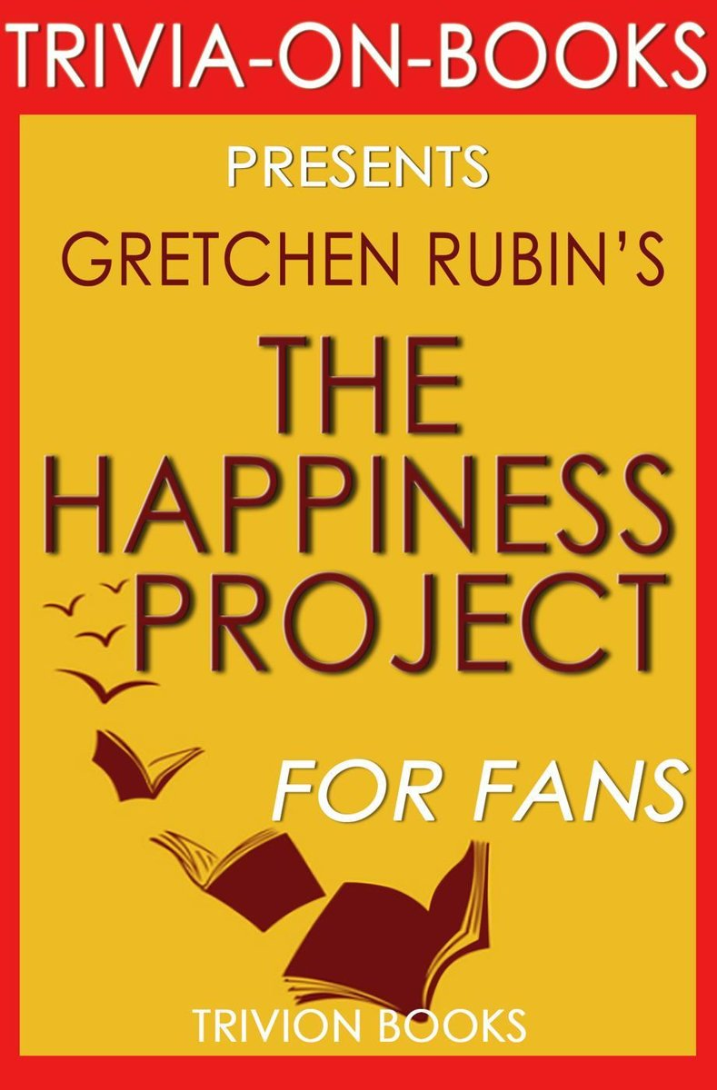 The Happiness Project: Or, Why I Spent a Year Trying to Sing in the Morning, Clean My Closets, Fight Right, Read Aristotle, and Generally Have More Fun by Gretchen Rubin (Trivia-On-Books)