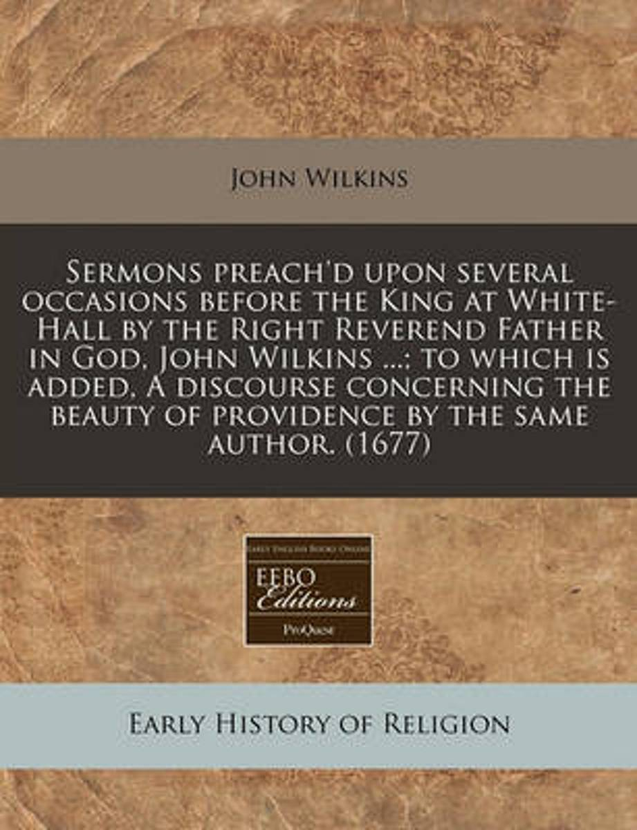 Sermons Preach'd Upon Several Occasions Before the King at White-Hall by the Right Reverend Father in God, John Wilkins ...; To Which Is Added, a Discourse Concerning the Beauty of Providence