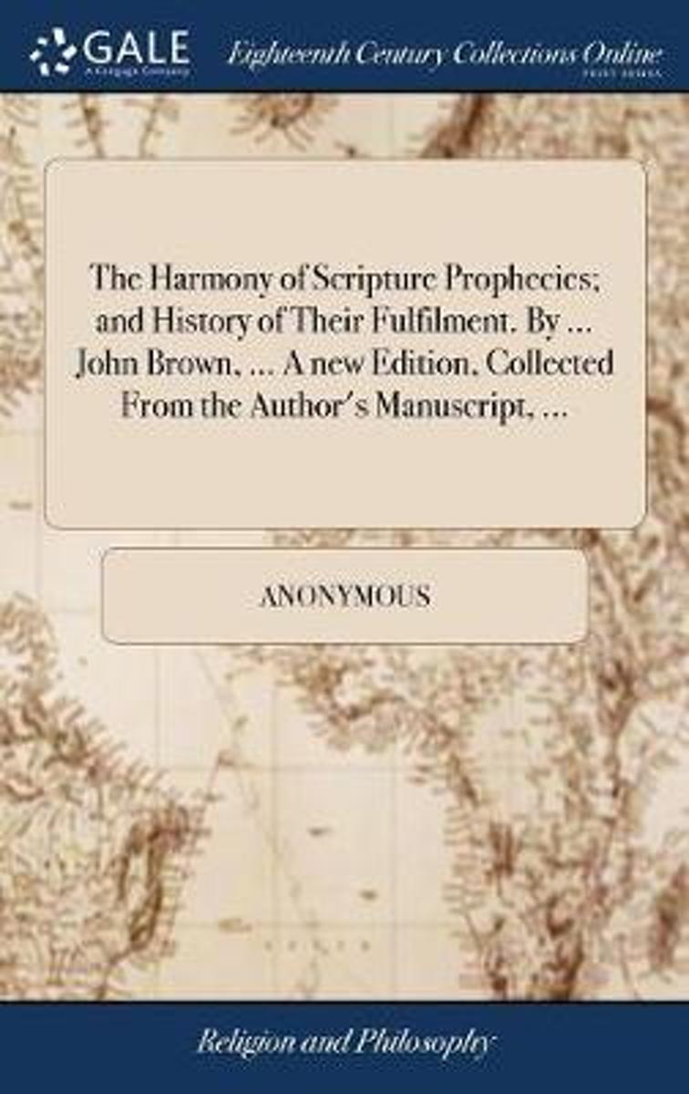 The Harmony of Scripture Prophecies; And History of Their Fulfilment. by ... John Brown, ... a New Edition, Collected from the Author's Manuscript, ...