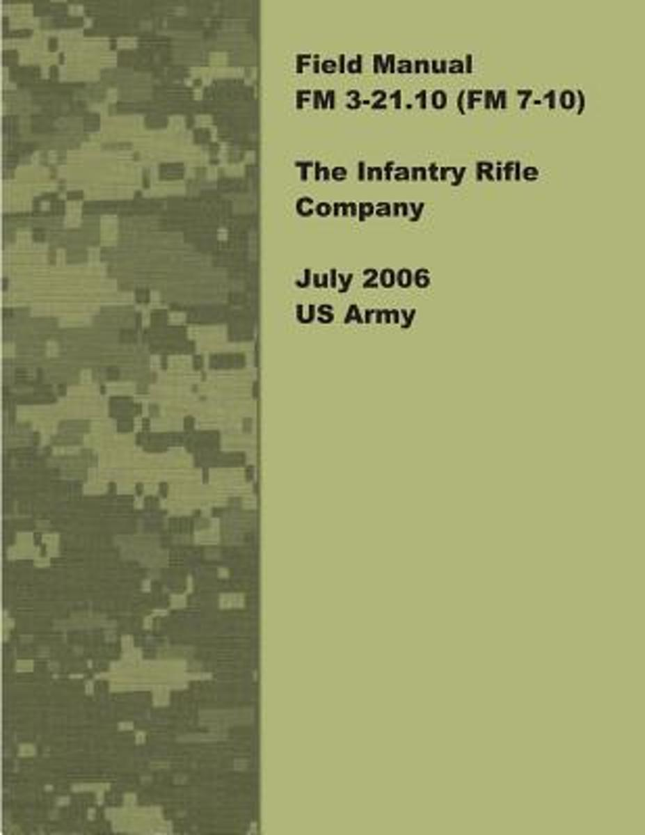 Field Manual FM 3-21.10 (FM 7-10) the Infantry Rifle Company July 2006 US Army