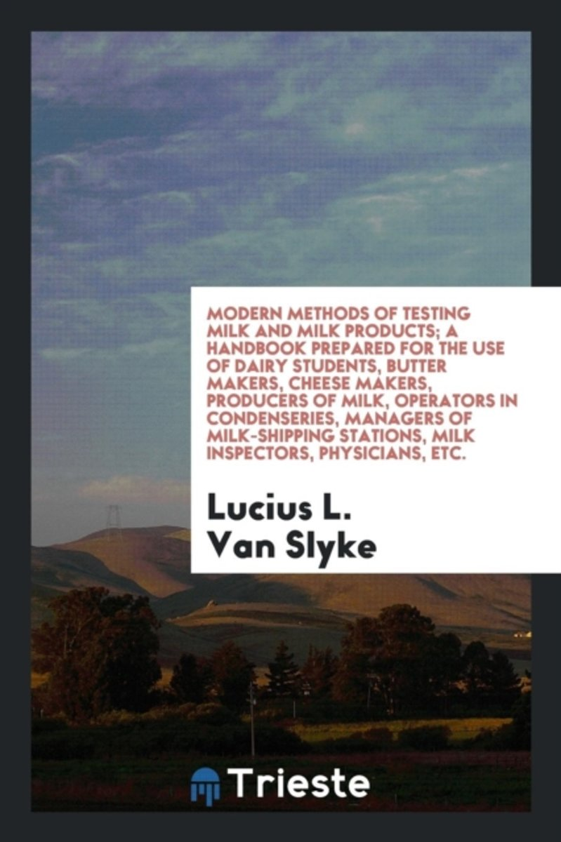 Modern Methods of Testing Milk and Milk Products; A Handbook Prepared for the Use of Dairy Students, Butter Makers, Cheese Makers, Producers of Milk, Operators in Condenseries, Managers of Mi