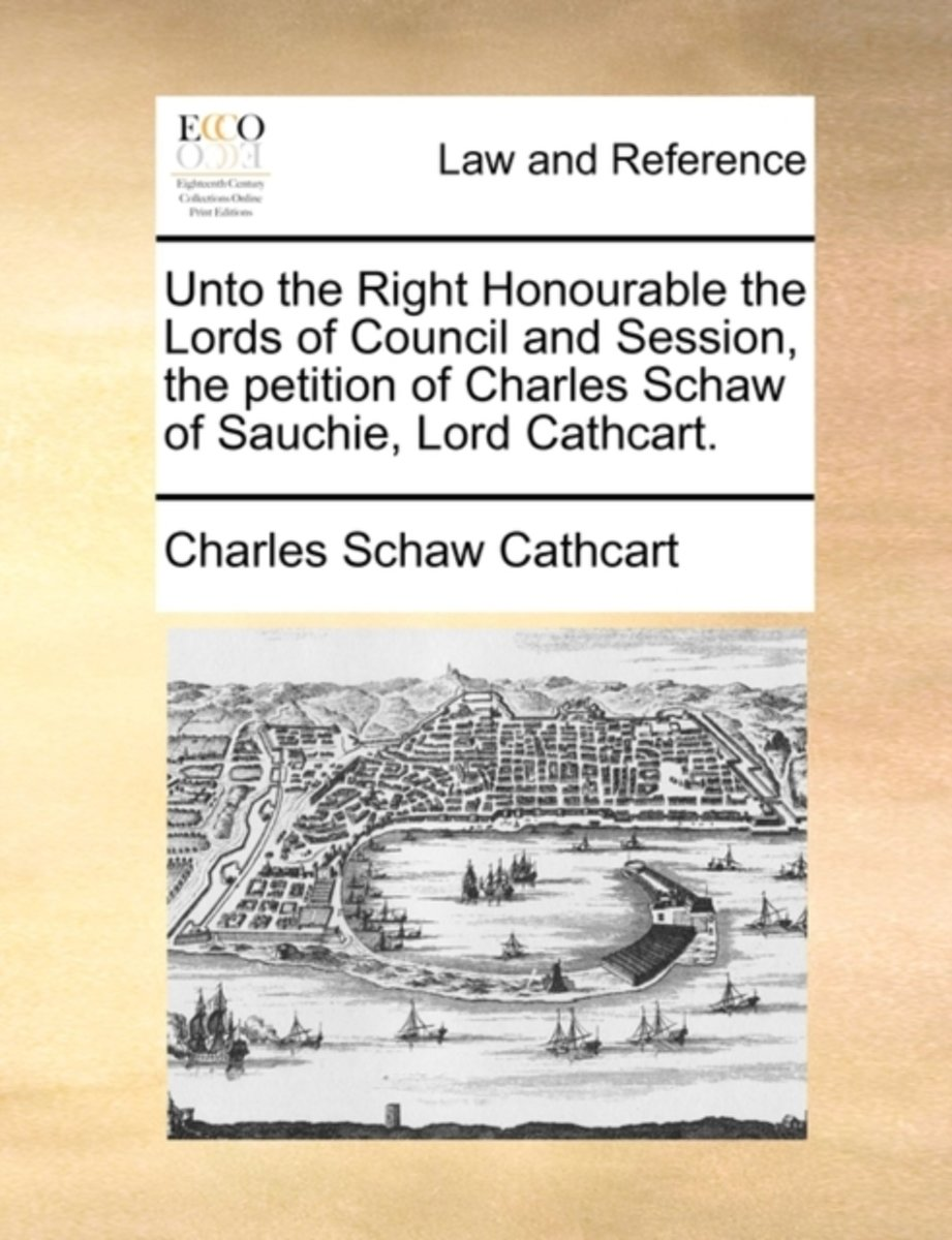 Unto the Right Honourable the Lords of Council and Session, the Petition of Charles Schaw of Sauchie, Lord Cathcart