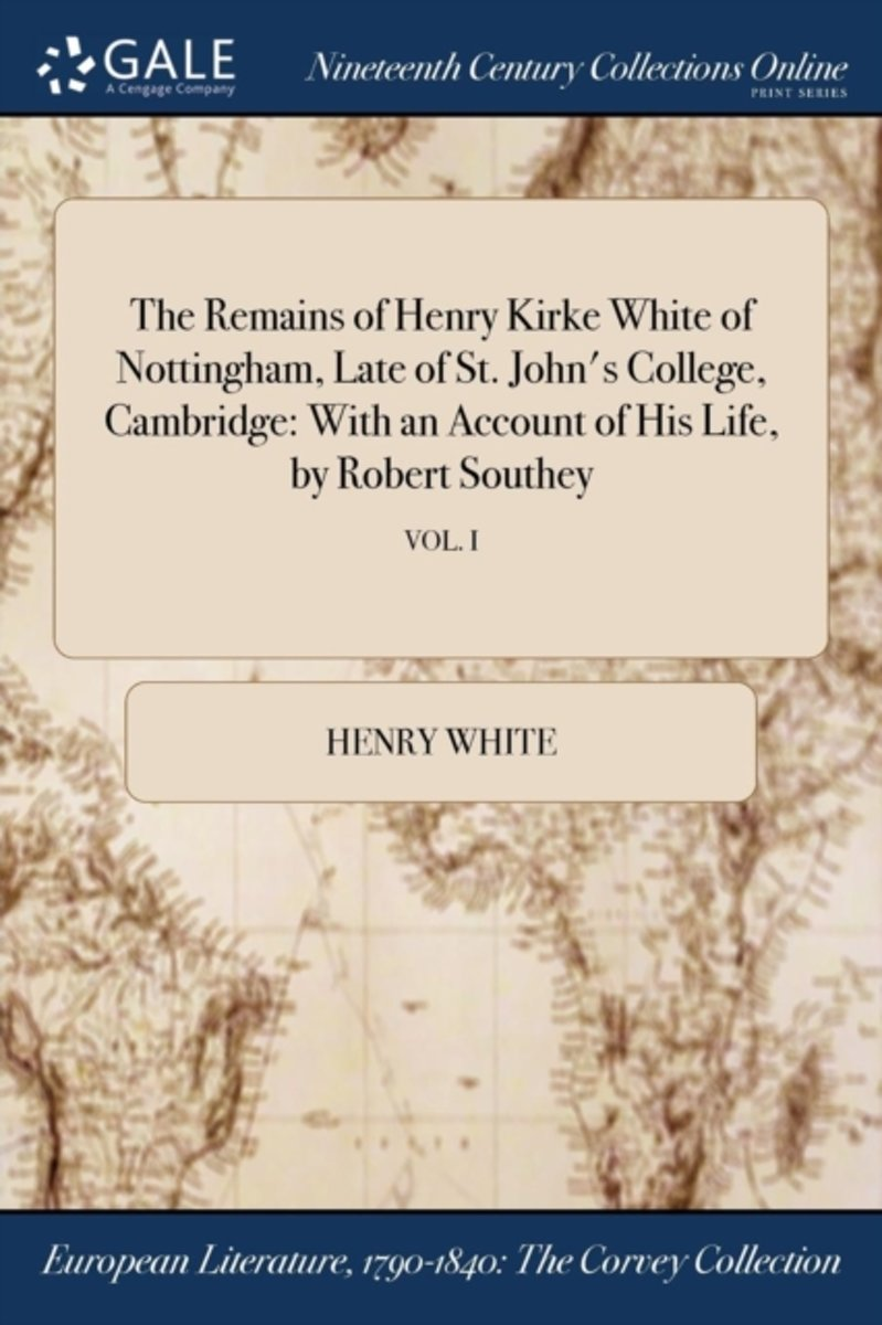 the Remains of Henry Kirke White of Nottingham, Late of St. John's College, Cambridge: with an Account of His Life, by Robert Southey; Vol. I