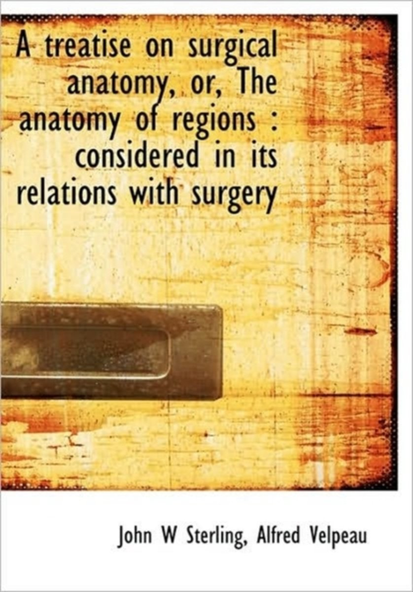 A Treatise on Surgical Anatomy, Or, the Anatomy of Regions