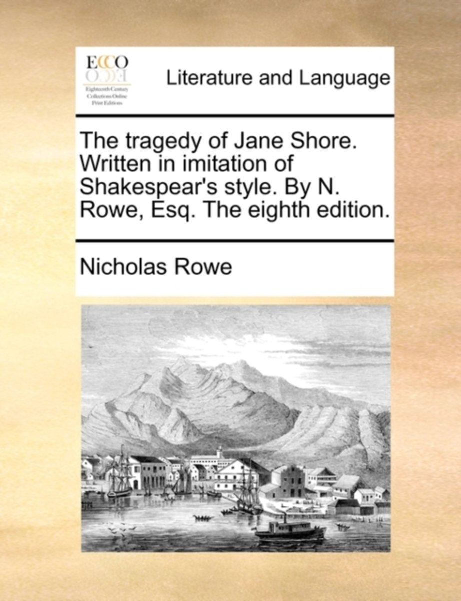 The Tragedy of Jane Shore. Written in Imitation of Shakespear's Style. by N. Rowe, Esq. the Eighth Edition.