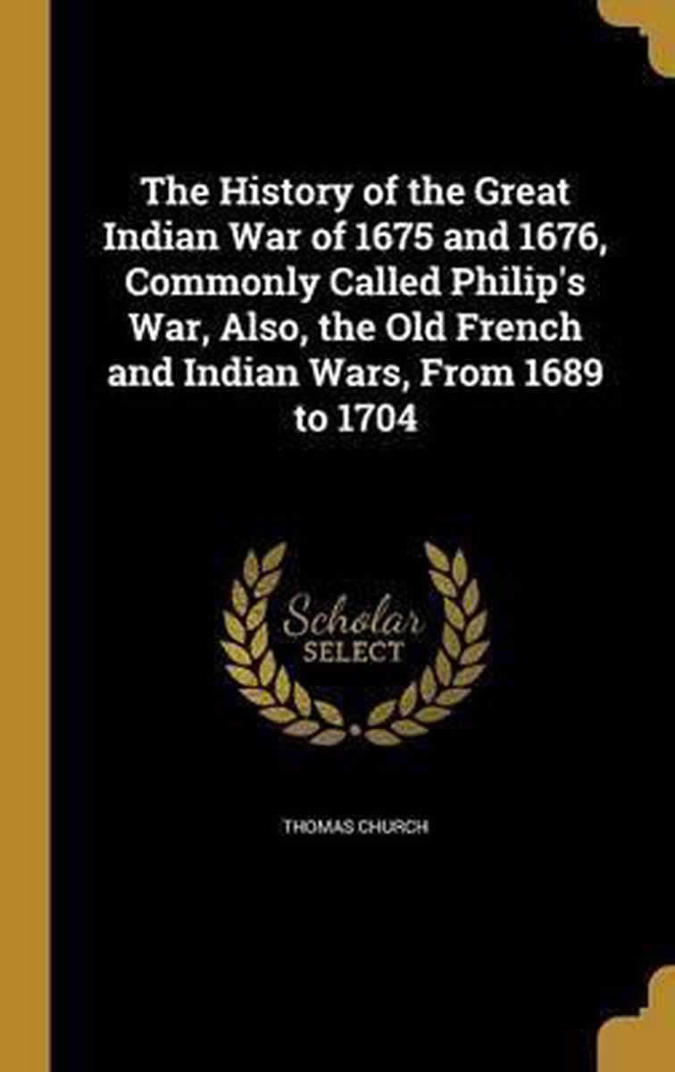 The History of the Great Indian War of 1675 and 1676, Commonly Called Philip's War, Also, the Old French and Indian Wars, from 1689 to 1704