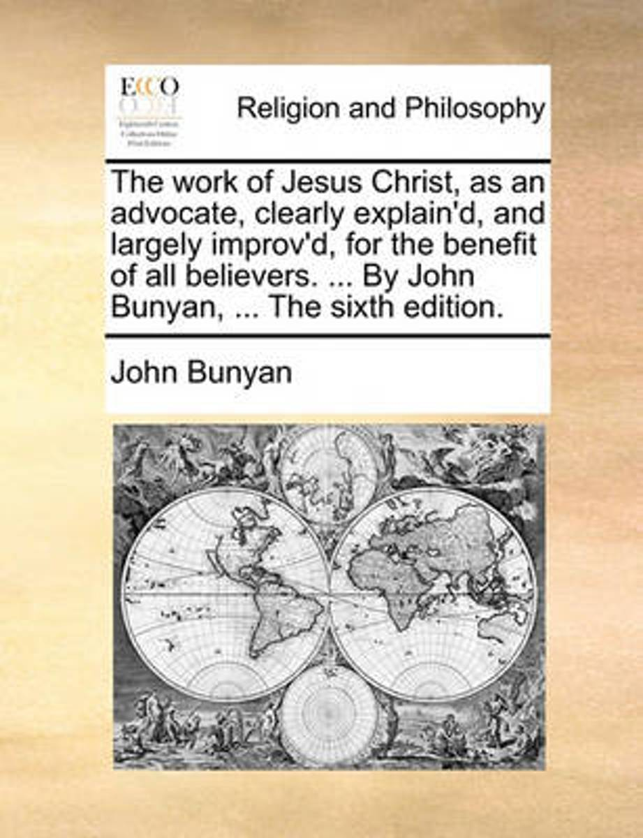 The Work of Jesus Christ, as an Advocate, Clearly Explain'd, and Largely Improv'd, for the Benefit of All Believers. ... by John Bunyan, ... the Sixth Edition.
