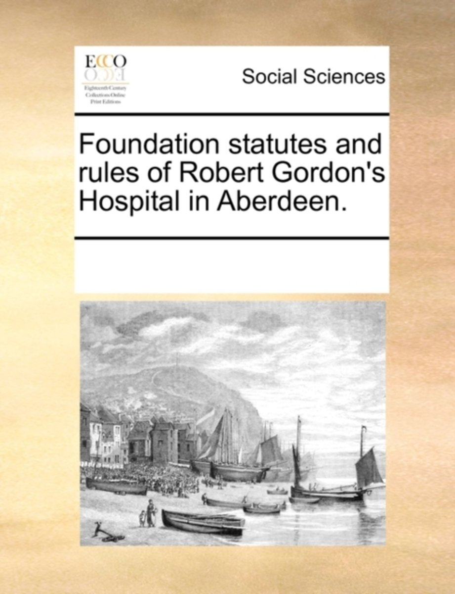 Foundation Statutes and Rules of Robert Gordon's Hospital in Aberdeen