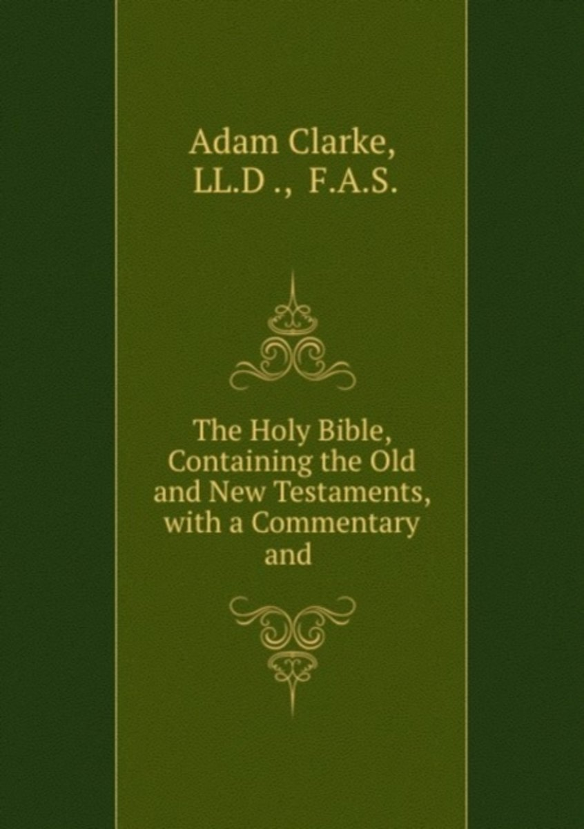 The Holy Bible, Containing the Old and New Testaments, with a Commentary and .