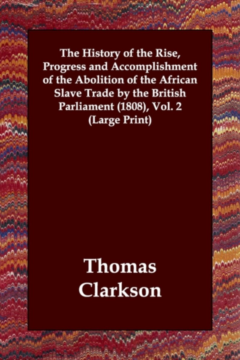 The History of the Rise, Progress and Accomplishment of the Abolition of the African Slave Trade by the British Parliament (1808), Vol. 2