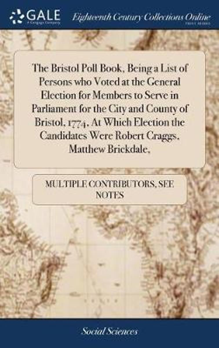 The Bristol Poll Book, Being a List of Persons Who Voted at the General Election for Members to Serve in Parliament for the City and County of Bristol, 1774, at Which Election the Candidates