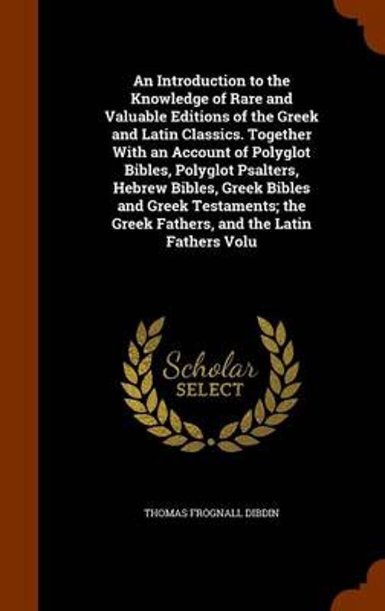 An Introduction to the Knowledge of Rare and Valuable Editions of the Greek and Latin Classics. Together with an Account of Polyglot Bibles, Polyglot Psalters, Hebrew Bibles, Greek Bibles and