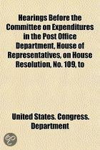 Hearings Before The Committee On Expenditures In The Post Office Department, House Of Representatives, On House Resolution, No. 109, To