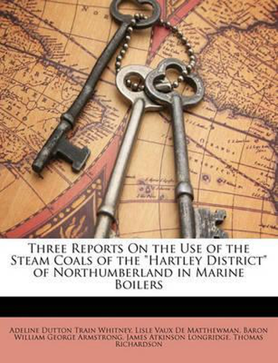 Three Reports on the Use of the Steam Coals of the Hartley District of Northumberland in Marine Boilers