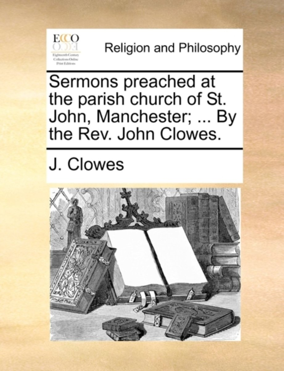 Sermons Preached at the Parish Church of St. John, Manchester; ... by the REV. John Clowes.