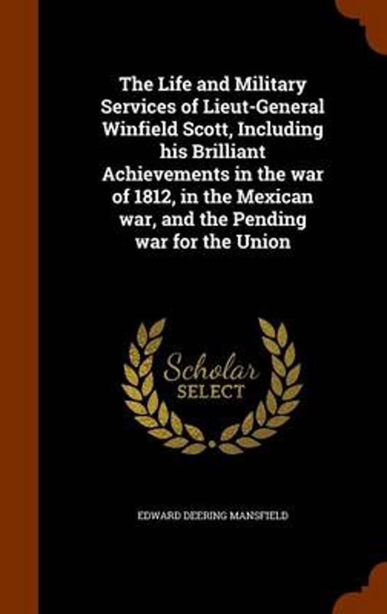 The Life and Military Services of Lieut-General Winfield Scott, Including His Brilliant Achievements in the War of 1812, in the Mexican War, and the Pending War for the Union