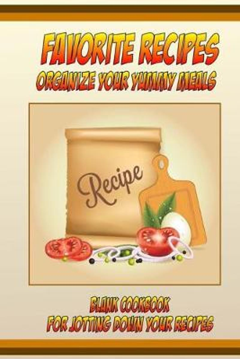 Favorite Recipes Organize Your Yummy Meals Blank Cookbook: For Jotting Down Your Recipes (Blank Recipe Book)