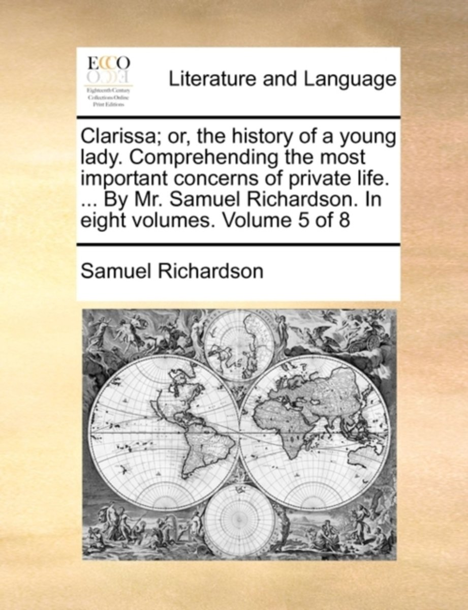 Clarissa; Or, the History of a Young Lady. Comprehending the Most Important Concerns of Private Life. ... by Mr. Samuel Richardson. in Eight Volumes. Volume 5 of 8