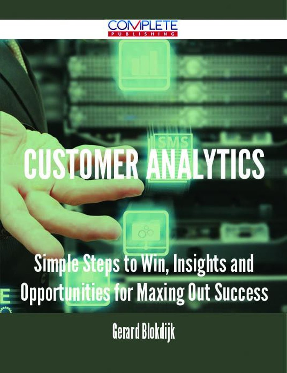 Customer Analytics - Simple Steps to Win, Insights and Opportunities for Maxing Out Success