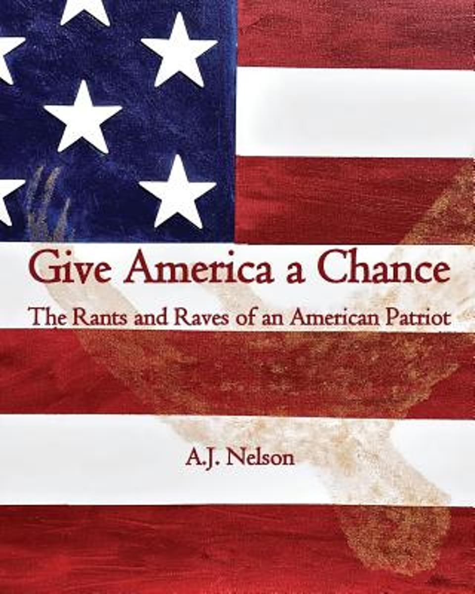 Give America a Chance; The Rants and Raves of an American Patriot