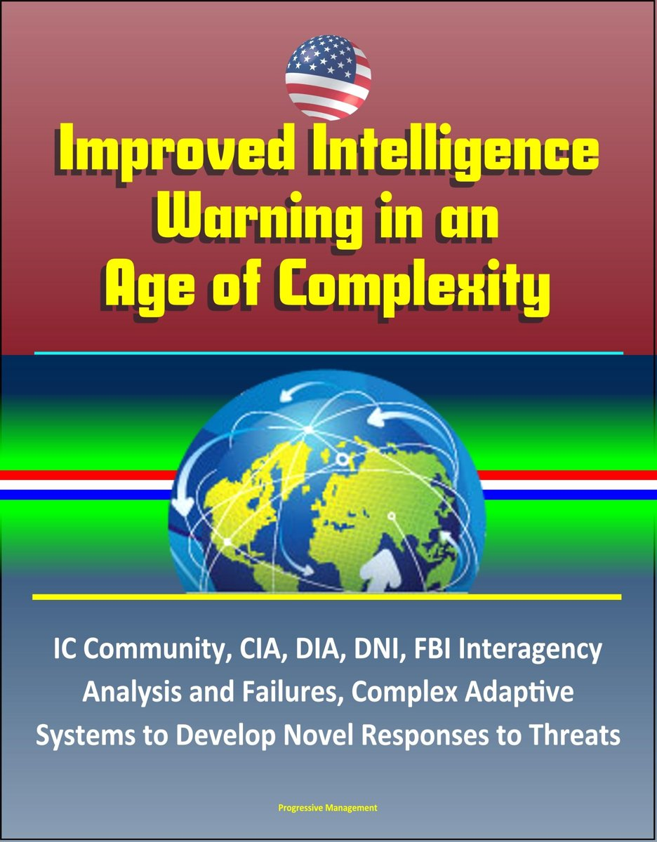 Improved Intelligence Warning in an Age of Complexity: IC Community, CIA, DIA, DNI, FBI Interagency Analysis and Failures, Complex Adaptive Systems to Develop Novel Responses to Threats